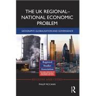 The UK RegionalûNational Economic Problem: Geography, globalisation and governance by McCann; Philip, 9781138647237