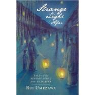 Strange Light Afar Tales of the Supernatural from Old Japan by Umezawa, Rui; Fujita, Mikiko, 9781554987238