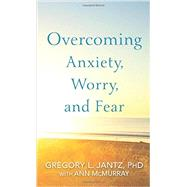 Overcoming Anxiety, Worry, and Fear by Jantz, Gregory L., Ph.D.; McMurray, Ann, 9780800727239