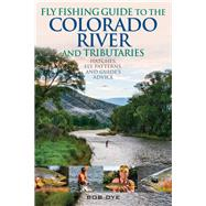 Fly Fishing Guide to the Colorado River and Tributaries Hatches, Fly Patterns, and Guide's Advice by Dye, Bob, 9780811737241