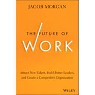 The Future of Work: Attract New Talent, Build Better Leaders, and Create a Competitive Organization by Morgan, Jacob, 9781118877241