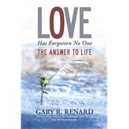 Love Has Forgotten No One: The Answer to Life by Renard, Gary R., 9781401917241