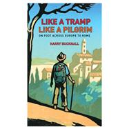 Like a Tramp, Like A Pilgrim On  Foot, Across Europe to Rome by Bucknall, Harry, 9781408187241