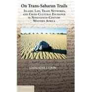 On Trans-Saharan Trails: Islamic Law, Trade Networks, and Cross-Cultural Exchange in Nineteenth-Century Western Africa by Ghislaine Lydon, 9780521887243