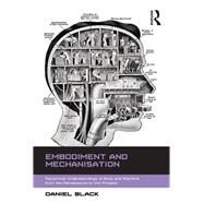 Embodiment and Mechanisation: Reciprocal Understandings of Body and Machine from the Renaissance to the Present by Black,Daniel, 9781138267244