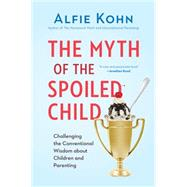 The Myth of the Spoiled Child: Challenging the Conventional Wisdom About Children and Parenting by Kohn, Alfie, 9780738217246