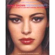 Bobbi Brown Teenage Beauty : Everything You Need to Look Pretty, Natural, Sexy and Awesome by Brown, Bobbi, 9780060957247