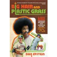 Big Hair and Plastic Grass A Funky Ride Through Baseball and America in the Swinging '70s by Epstein, Dan, 9781250007247