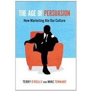 The Age of Persuasion How Marketing Ate Our Culture by O'Reilly, Terry; Tennant, Mike, 9781582437248