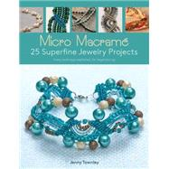 Micro Macram�: 25 Superfine Jewelry Projects - Every Technique Explained, for Beginners Up by Townley, Jenny, 9781438007250