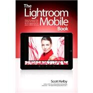 The Lightroom Mobile Book How to extend the power of what you do in Lightroom to your mobile devices by Kelby, Scott, 9780134547251