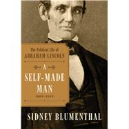 A Self-Made Man The Political Life of Abraham Lincoln, 1809 - 1854 by Blumenthal, Sidney, 9781476777252