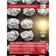 The Politics of Expertise in International Organizations: How international bureaucracies produce and mobilize knowledge by Littoz-Monnet; Annabelle, 9781138687257