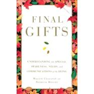Final Gifts : Understanding the Special Awareness, Needs, and Communications of the Dying by Callanan, Maggie; Kelley, Patricia, 9781451667257