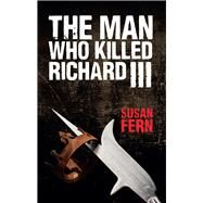 The Man Who Killed Richard III by Fern, Susan, 9781445647258