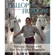 Gallop to Freedom Training Horses with Our Six Golden Principles by Pignon, Frederic ; Delgado, Magali, 9781570767258