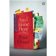 Am I Alone Here? Notes on Living to Read and Reading to Live by Orner, Peter, 9781936787258