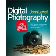 Digital Photography for Next to Nothing : Free and Low Cost Hardware and Software to Help You Shoot Like a Pro