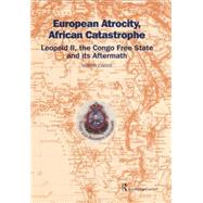 European Atrocity, African Catastrophe: Leopold II, the Congo Free State and its Aftermath by Ewans,Sir Martin, 9781138867260
