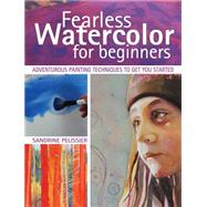 Fearless Watercolor for Beginners: Adventurous Painting Techniques to Get You Started by Pelissier, Sandrine, 9781440337260