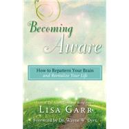 Becoming Aware: How to Repattern Your Brain and Revitalize Your Life by Garr, Lisa, 9781401947262