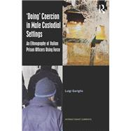 æDoingÆ Coercion in Male Custodial Settings: An Ethnography of Italian Prison Officers Using Force by Gariglio; Luigi, 9781138207264