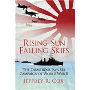 Rising Sun, Falling Skies The disastrous Java Sea Campaign of World War II by Cox, Jeffrey, 9781780967264