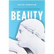 Beauty The Fortunes of an Ancient Greek Idea by Konstan, David, 9780199927265