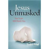 Jesus Unmasked: The Truth Will Shock You by Friel, Todd, 9780892217267