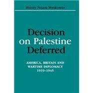 Decision on Palestine Deferred: America, Britain and Wartime Diplomacy, 1939-1945 by Penkower,Monty Noam, 9781138967267