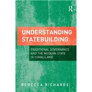 Understanding Statebuilding: Traditional Governance and the Modern State in Somaliland by Richards,Rebecca, 9781138267268