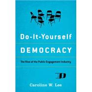 Do-It-Yourself Democracy The Rise of the Public Engagement Industry by Lee, Caroline W., 9780199987269