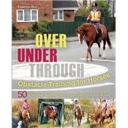 Over, Under, Through: Obstacle Training for Horses 50 Effective, Step-by-Step Exercises for Every Rider by Bee, Vanessa, 9781570767272