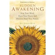 Sudden Awakening: Stop Your Mind, Open Your Heart, and Discover Your True Nature by Jaxon-Bear, Eli, 9781571747273