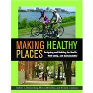 Making Healthy Places : Designing and Building for Health, Well-being, and Sustainability by Dannenberg, Andrew L.; Frumkin, Howard; Jackson, Richard J., 9781597267274