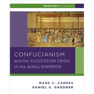Confucianism and the Successsion Crisis of the Wanli Emperor by Carnes, Mark C.; Gardner, Daniel K., 9780393937275