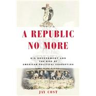 A Republic No More: Big Government and the Rise of American Political Corruption by Cost, Jay, 9781594037276