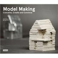 Model Making: Conceive, Create and Convince by Karssen, Arjan; Otte, Bernard, 9789491727276