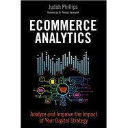 Ecommerce Analytics Analyze and Improve the Impact of Your Digital Strategy by Phillips, Judah, 9780134177281