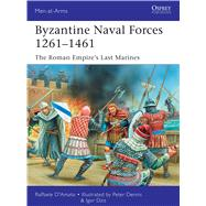 Byzantine Naval Forces 1261–1461 The Roman Empire's Last Marines by D'amato, Raffaele; Dzis, Igor; Dennis, Peter, 9781472807281