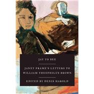 Jay to Bee Janet Frame's Letters to William Theophilus Brown by Frame, Janet; Harold, Denis, 9781619027282