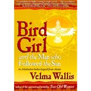 Bird Girl and the Man Who Followed the Sun: An Athabaskan Legend from Alaska by Wallis, Velma, 9780060977283