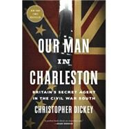 Our Man in Charleston by Dickey, Christopher, 9780307887283