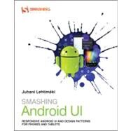 Smashing Android UI : Responsive User Interfaces and Design Patterns for Android Phones and Tablets by Lehtimaki, Juhani, 9781118387283