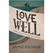 Love Well Living Life Unrehearsed and Unstuck by George, Jamie, 9781434707284