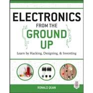Electronics from the Ground Up: Learn by Hacking, Designing, and Inventing by Quan, Ronald, 9780071837286