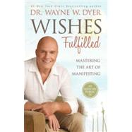 Wishes Fulfilled: Mastering the Art of Manifesting by Dyer, Wayne W., 9781401937287