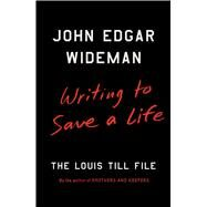 Writing to Save a Life The Louis Till File by Wideman, John Edgar, 9781501147289