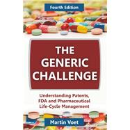 The Generic Challenge: Understanding Patents, FDA and Pharmaceutical Life-Cycle Management by Voet, Martin A., 9781612337289