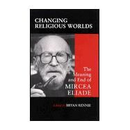 Changing Religious Worlds : The Meaning and End of Mircea Eliade by Rennie, Bryan S., 9780791447291